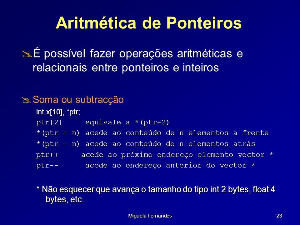 Miguela Fernandes 23 Aritmética de Ponteiros É possível fazer operações aritméticas e relacionais entre ponteiros e inteiros Soma ou subtracção int x[