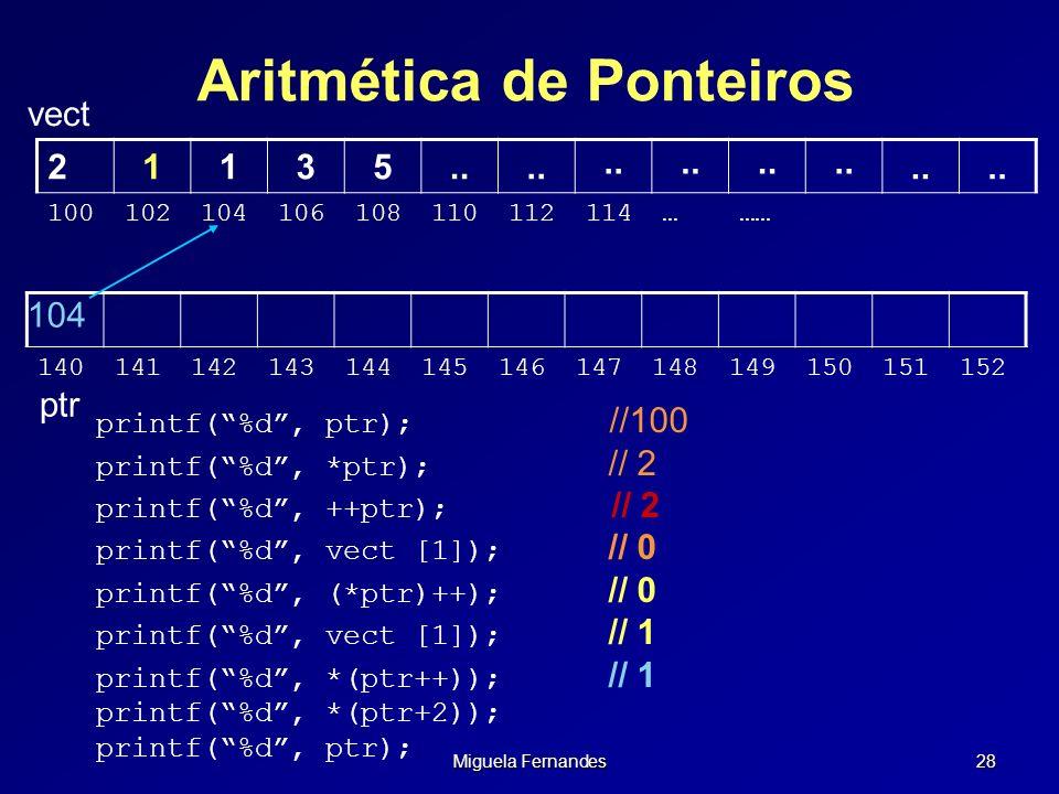 Miguela Fernandes 28 Aritmética de Ponteiros vect 104 140141142143144145146147148149150151152 21135.. 100102104106108110112114……… ptr printf(%d, ptr);