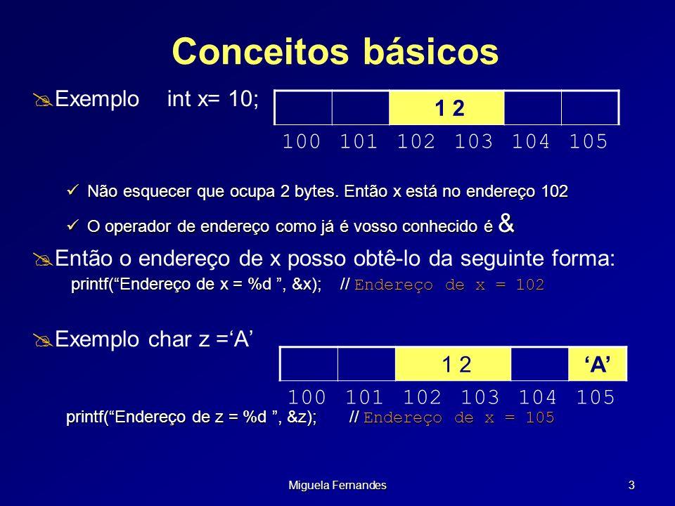 Miguela Fernandes 3 Conceitos básicos Exemplo int x= 10; Não esquecer que ocupa 2 bytes. Então x está no endereço 102 Não esquecer que ocupa 2 bytes.