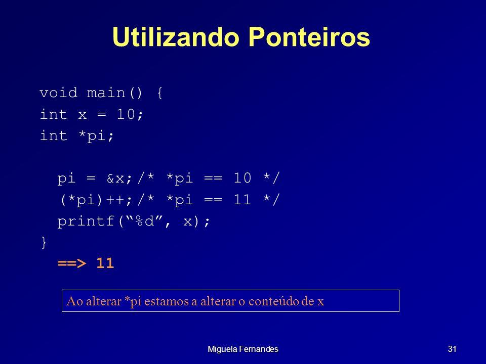 Miguela Fernandes 31 Utilizando Ponteiros void main() { int x = 10; int *pi; pi = &x;/* *pi == 10 */ (*pi)++;/* *pi == 11 */ printf(%d, x); } ==> 11 A