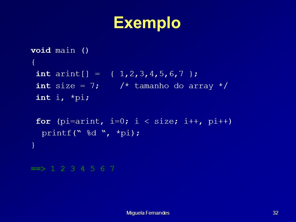 Miguela Fernandes 32 Exemplo void main () { int arint[] = { 1,2,3,4,5,6,7 }; int size = 7;/* tamanho do array */ int i, *pi; for (pi=arint, i=0; i < s