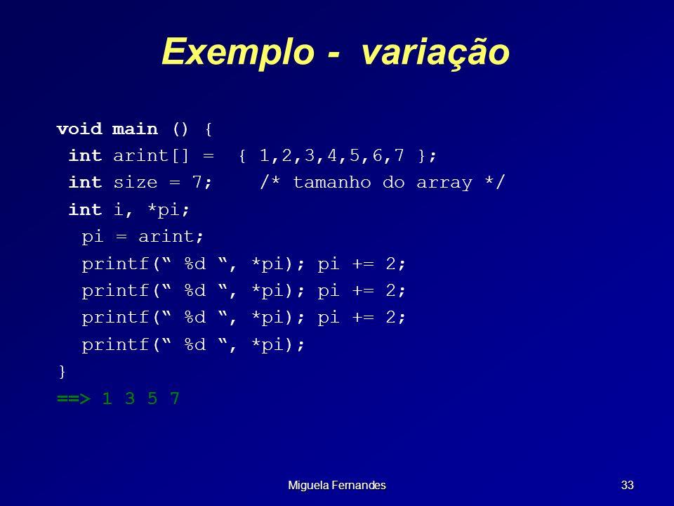 Miguela Fernandes 33 Exemplo - variação void main () { int arint[] = { 1,2,3,4,5,6,7 }; int size = 7;/* tamanho do array */ int i, *pi; pi = arint; pr