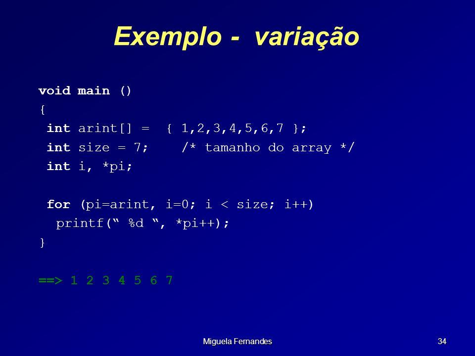 Miguela Fernandes 34 Exemplo - variação void main () { int arint[] = { 1,2,3,4,5,6,7 }; int size = 7;/* tamanho do array */ int i, *pi; for (pi=arint,