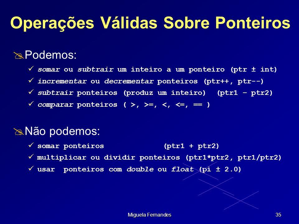 Miguela Fernandes 35 Operações Válidas Sobre Ponteiros Podemos: somar ou subtrair um inteiro a um ponteiro (ptr ± int) incrementar ou decrementar pont