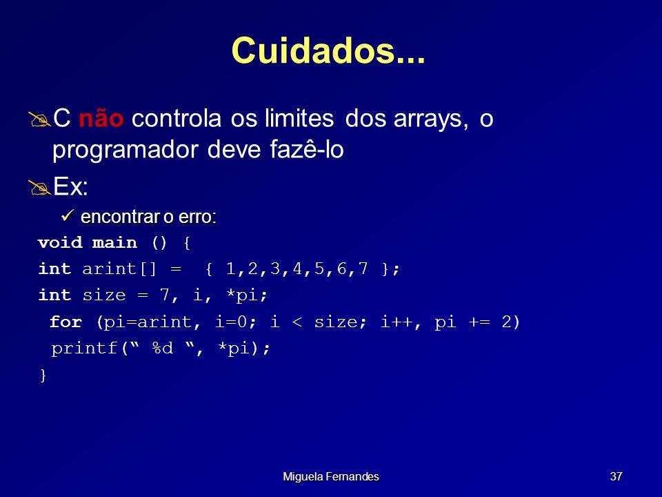 Miguela Fernandes 37 Cuidados... C não controla os limites dos arrays, o programador deve fazê-lo Ex: encontrar o erro: encontrar o erro: void main ()