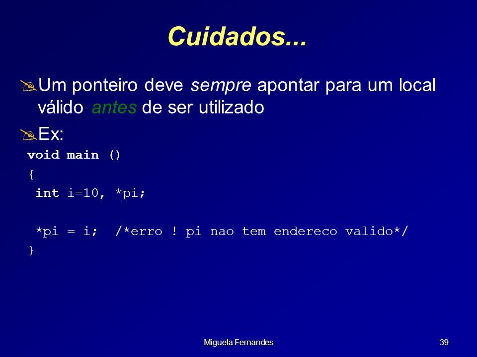 Miguela Fernandes 39 Cuidados... Um ponteiro deve sempre apontar para um local válido antes de ser utilizado Ex: void main () { int i=10, *pi; *pi = i