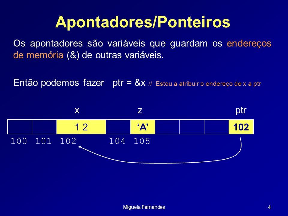Miguela Fernandes 35 Operações Válidas Sobre Ponteiros Podemos: somar ou subtrair um inteiro a um ponteiro (ptr ± int) incrementar ou decrementar ponteiros (ptr++, ptr--) subtrair ponteiros (produz um inteiro) (ptr1 – ptr2) comparar ponteiros ( >, >=, <, <=, == ) Não podemos: somar ponteiros(ptr1 + ptr2) multiplicar ou dividir ponteiros (ptr1*ptr2, ptr1/ptr2) usar ponteiros com double ou float (pi ± 2.0)