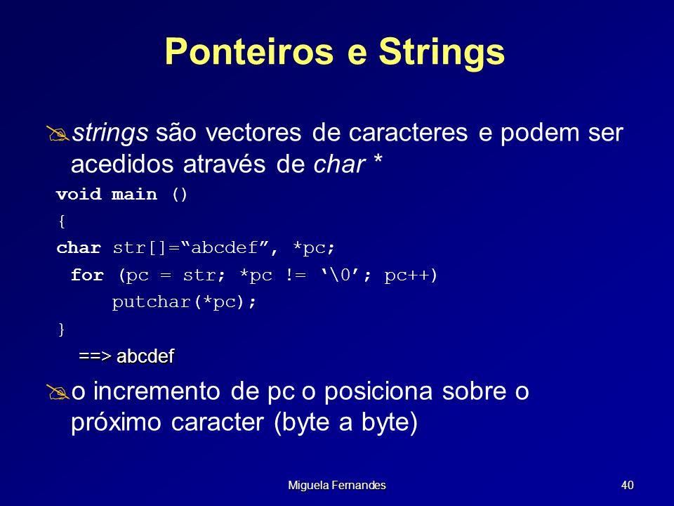 Miguela Fernandes 40 Ponteiros e Strings strings são vectores de caracteres e podem ser acedidos através de char * void main () { char str[]=abcdef, *