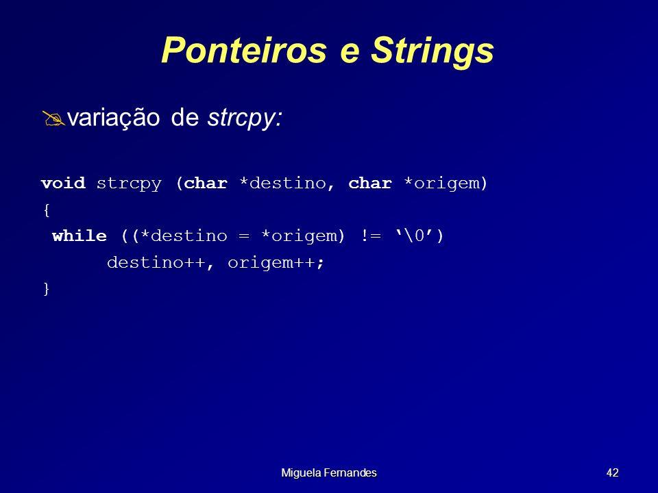 Miguela Fernandes 42 Ponteiros e Strings variação de strcpy: void strcpy (char *destino, char *origem) { while ((*destino = *origem) != \0) destino++,