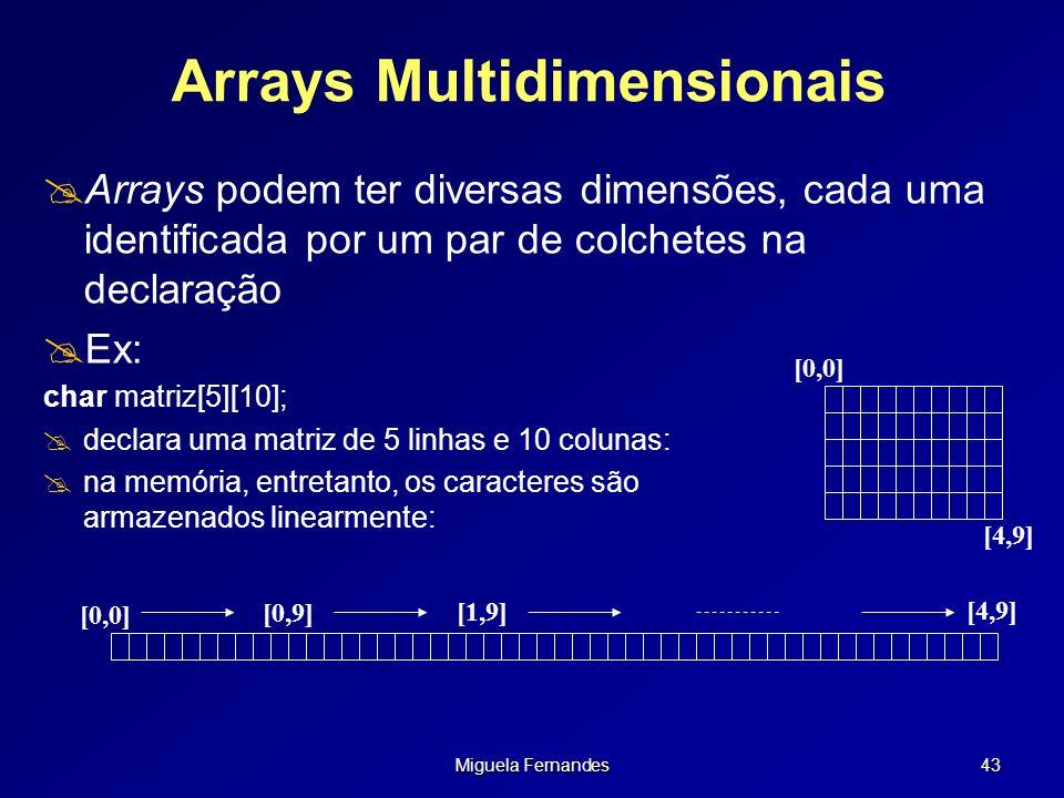 Miguela Fernandes 43 Arrays Multidimensionais Arrays podem ter diversas dimensões, cada uma identificada por um par de colchetes na declaração Ex: cha