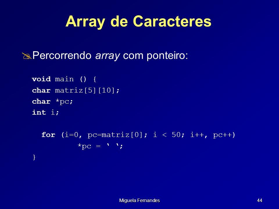 Miguela Fernandes 44 Array de Caracteres Percorrendo array com ponteiro: void main () { char matriz[5][10]; char *pc; int i; for (i=0, pc=matriz[0]; i