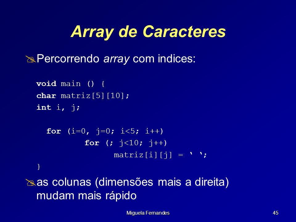 Miguela Fernandes 45 Array de Caracteres Percorrendo array com indices: void main () { char matriz[5][10]; int i, j; for (i=0, j=0; i<5; i++) for (; j