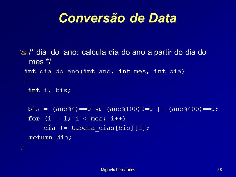 Miguela Fernandes 48 Conversão de Data /* dia_do_ano: calcula dia do ano a partir do dia do mes */ int dia_do_ano(int ano, int mes, int dia) { int i,