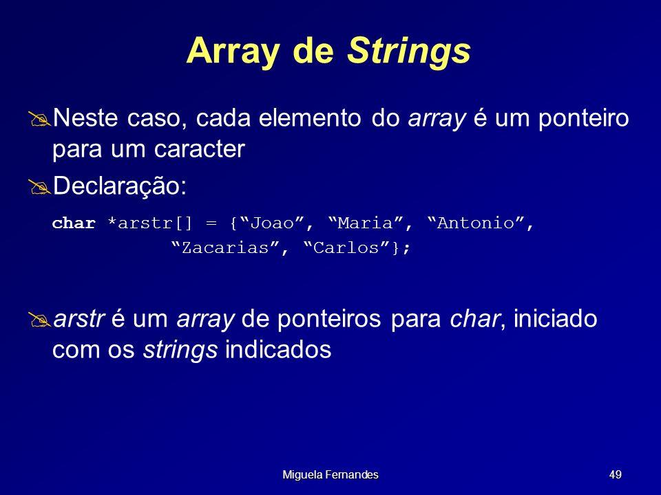 Miguela Fernandes 49 Array de Strings Neste caso, cada elemento do array é um ponteiro para um caracter Declaração: char *arstr[] = {Joao, Maria, Anto