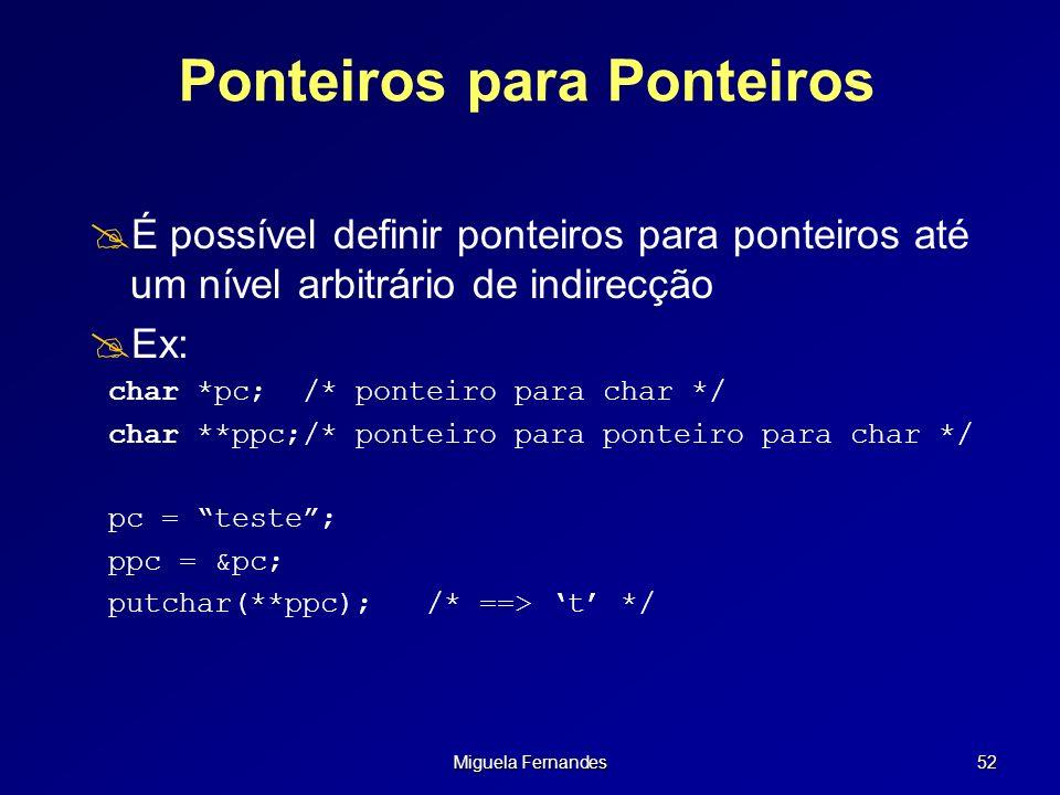 Miguela Fernandes 52 Ponteiros para Ponteiros É possível definir ponteiros para ponteiros até um nível arbitrário de indirecção Ex: char *pc;/* pontei