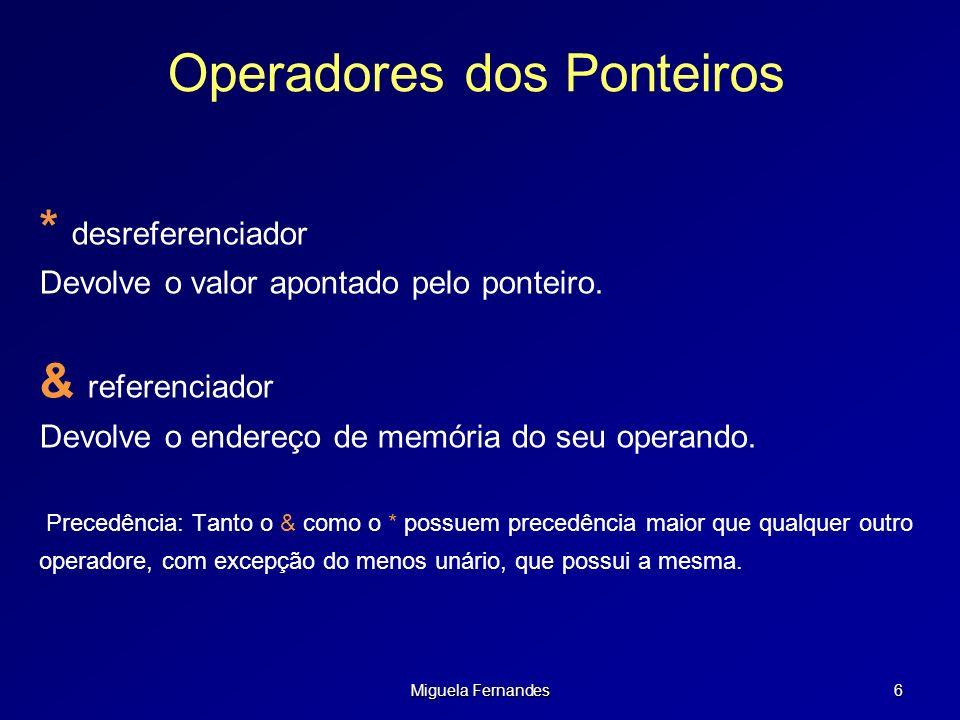 Miguela Fernandes 7 Iniciar Ponteiros Já vimos que o operador & retorna endereço de uma variável Para iniciar ponteiros temos que: int x = 10, *ptr ; //Defino a var e o ponteiro ptr = &x; // Inicio o ponteiro printf(&x: %x ptr: %x, &x, ptr); &x: 0x03062fd8 ptr: 0x03062fd8