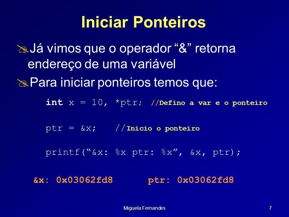 Miguela Fernandes 8 Iniciar Ponteiros c/ NULL Para iniciar ponteiros temos que: int x = 10, *ptr; //Defino a var e o ponteiro ptr = &x; //Inicio o ponteiro Quando não pretendo iniciar logo o ponteiro com valores tenho de: ptr = NULL