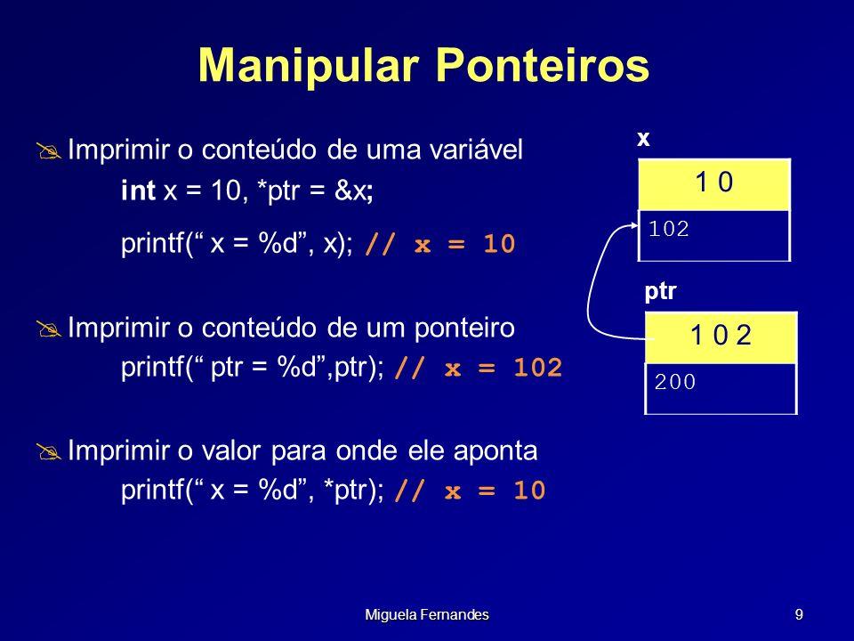 Miguela Fernandes 20 Ponteiros e Vectores Pode utilizar-se ponteiros e parênteses rectos: float x[] = { 11.0, 2.0, 5.4, 7.987 }; float *ptr_f; ptr_f = &x[1]; printf(%f, ptr_f[0]);/* ==> 2.0 */ Nota O valor entre chavetas é o deslocamento a ser considerado a partir do endereço de referência ptr_f[n] => indica enésimo elemento a partir de