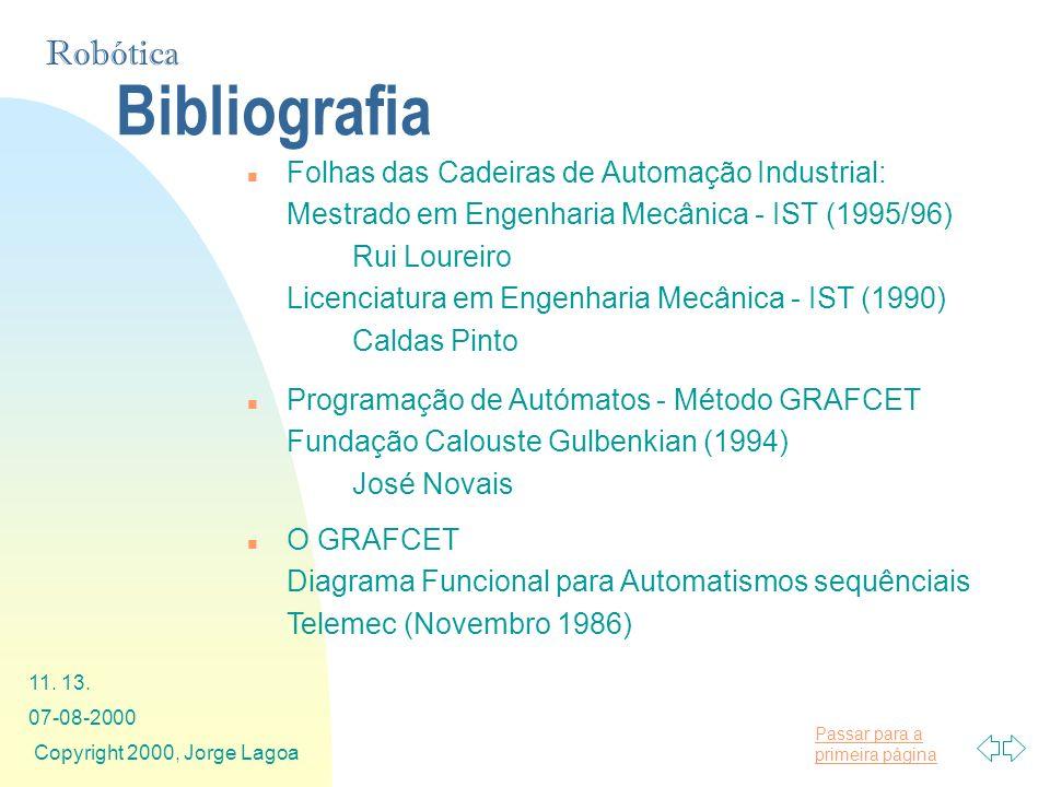 Passar para a primeira página Robótica 07-08-2000 Copyright 2000, Jorge Lagoa 11. 13. Bibliografia n Folhas das Cadeiras de Automação Industrial: Mest