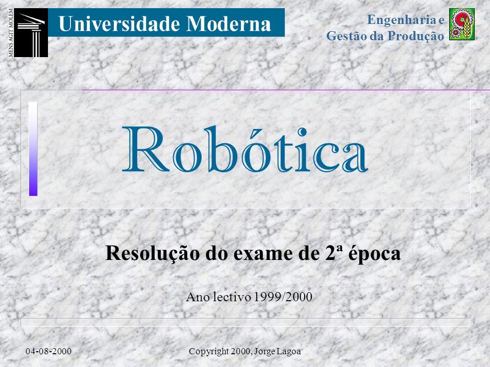 Robótica Engenharia e Gestão da Produção 04-08-2000Copyright 2000, Jorge Lagoa Resolução do exame de 2ª época Ano lectivo 1999/2000