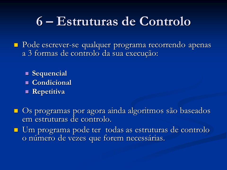 6.1 – Estrutura Sequencial Estrutura de controlo: SEQUENCIAL Estrutura de controlo: SEQUENCIAL As instruções de um programa são executadas pala ordem em que se encontram escritas As instruções de um programa são executadas pala ordem em que se encontram escritas É a estrutura de controlo que temos usado até agora nos nossos algoritmos É a estrutura de controlo que temos usado até agora nos nossos algoritmos