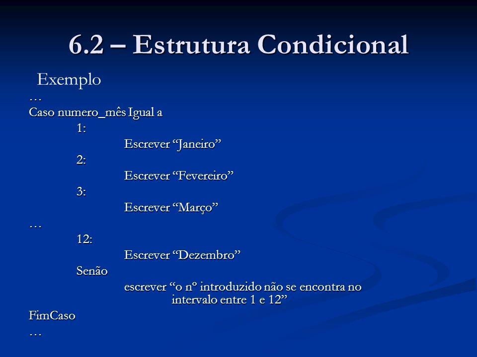 6.2 – Estrutura Condicional … Caso numero_mês Igual a 1: Escrever Janeiro 2: Escrever Fevereiro 3: Escrever Março …12: Escrever Dezembro Senão escreve