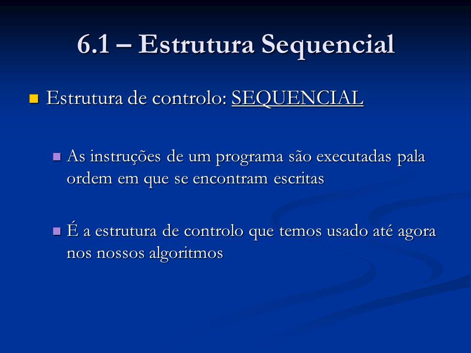 6.1 – Estrutura Sequencial Exemplo de uma estrutura sequencial: Exemplo de uma estrutura sequencial: Algoritmo Idade [calcula a idade aproximada de uma pessoa] Inteiro: ano_actual, ano_de_nascimento, idade Início Ler ano_actual, ano_de_nascimento idade ano_actual – ano_de_nascimento Mostrar idade Fim