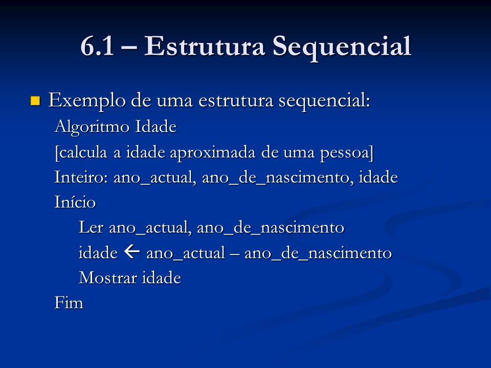 6.1 – Estrutura Sequencial Exemplo de uma estrutura sequencial: Exemplo de uma estrutura sequencial: Algoritmo Idade [calcula a idade aproximada de um