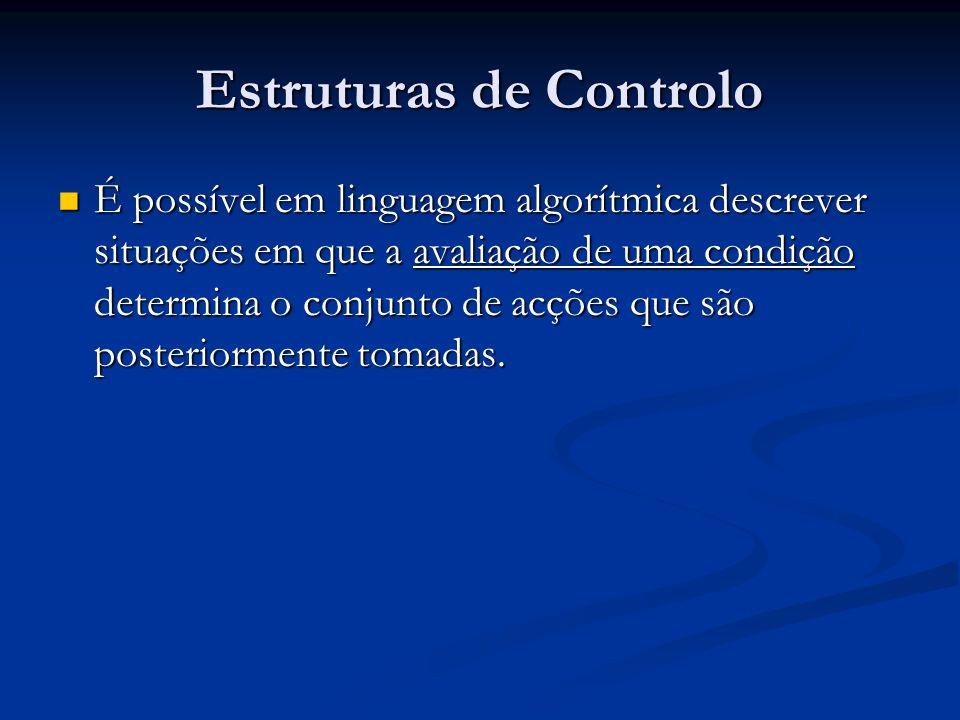 Estruturas de Controlo É possível em linguagem algorítmica descrever situações em que a avaliação de uma condição determina o conjunto de acções que s