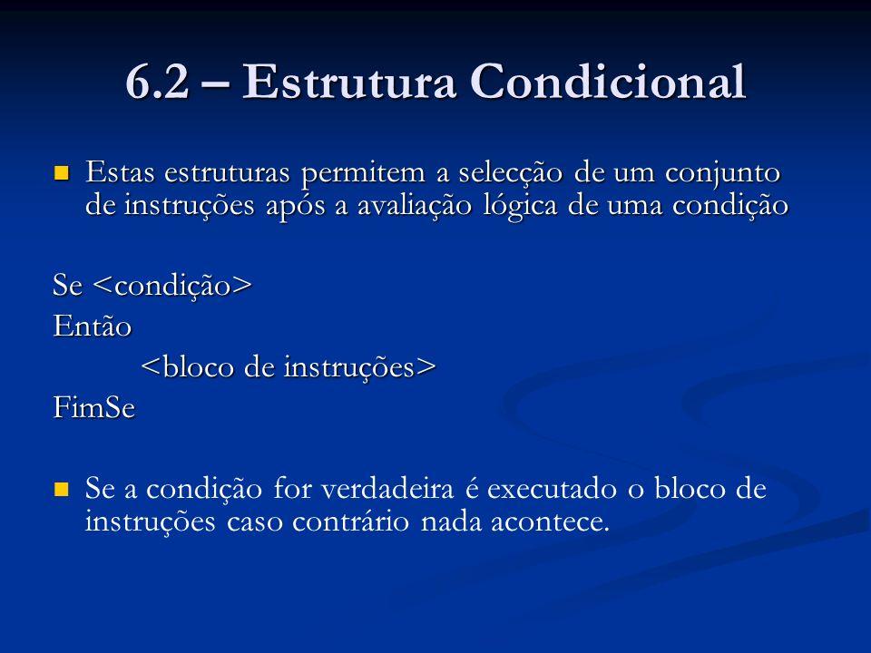 6.2 – Estrutura Condicional Estas estruturas permitem a selecção de um conjunto de instruções após a avaliação lógica de uma condição Estas estruturas
