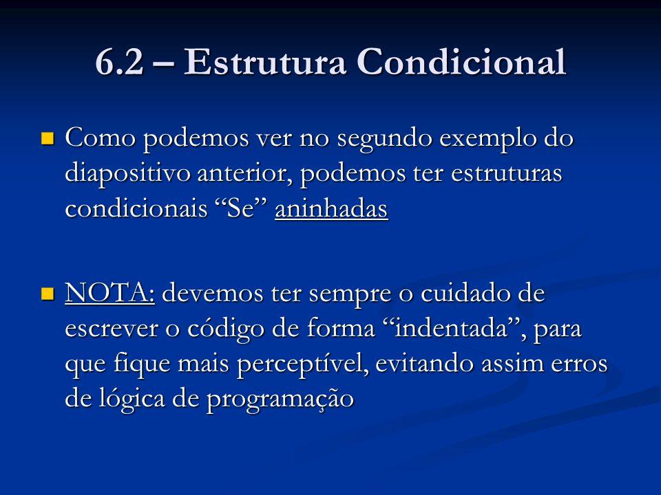 6.2 – Estrutura Condicional Como podemos ver no segundo exemplo do diapositivo anterior, podemos ter estruturas condicionais Se aninhadas Como podemos