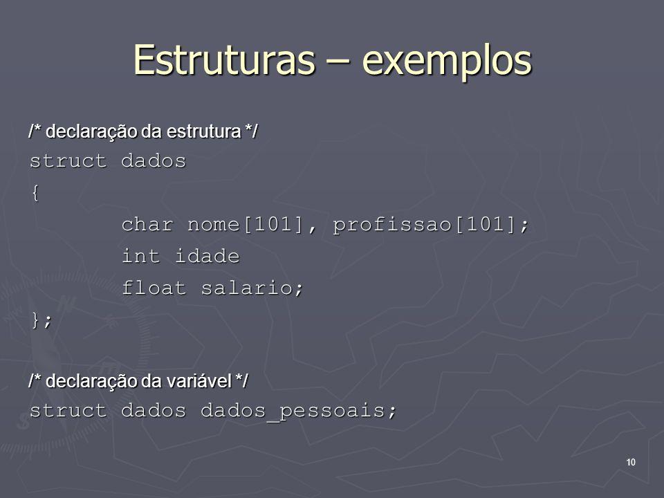 10 Estruturas – exemplos /* declaração da estrutura */ struct dados { char nome[101], profissao[101]; char nome[101], profissao[101]; int idade int id