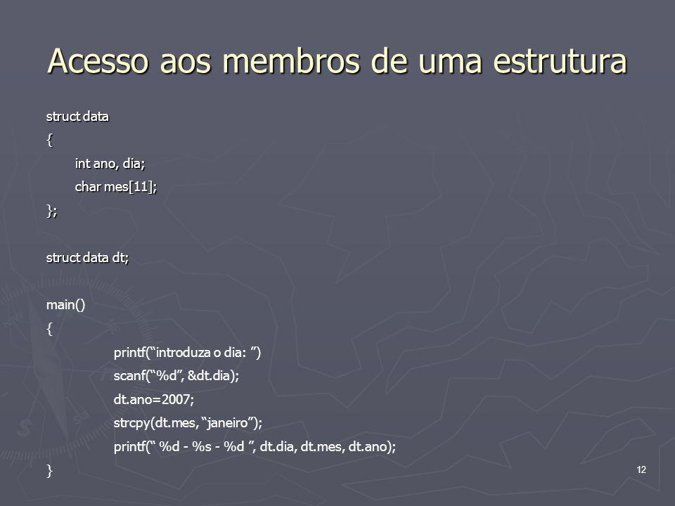 12 Acesso aos membros de uma estrutura struct data { int ano, dia; int ano, dia; char mes[11]; char mes[11];}; struct data dt; main() { printf(introdu