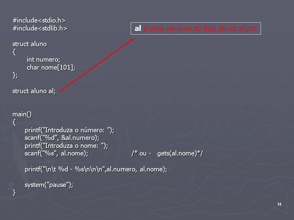 14 #include<stdio.h>#include<stdlib.h> struct aluno { int numero; int numero; char nome[101]; char nome[101];}; struct aluno al; main(){ printf(
