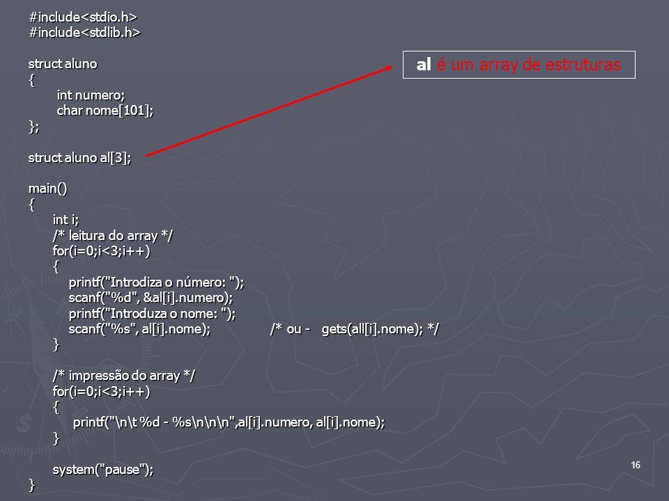 16 #include<stdio.h>#include<stdlib.h> struct aluno { int numero; int numero; char nome[101]; char nome[101];}; struct aluno al[3]; main(){ int i; int