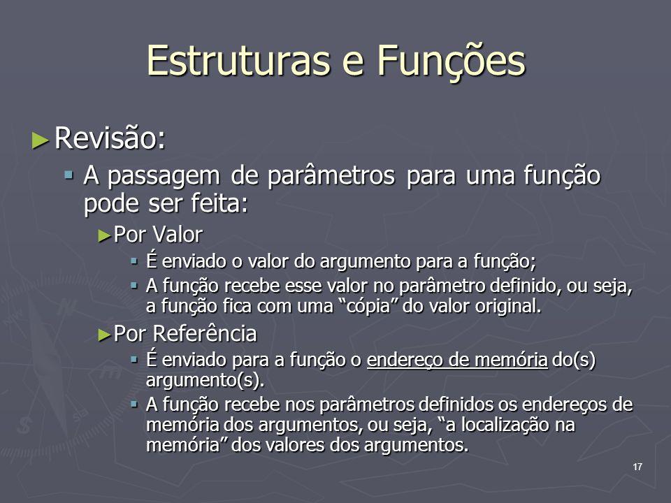 17 Estruturas e Funções Revisão: Revisão: A passagem de parâmetros para uma função pode ser feita: A passagem de parâmetros para uma função pode ser f