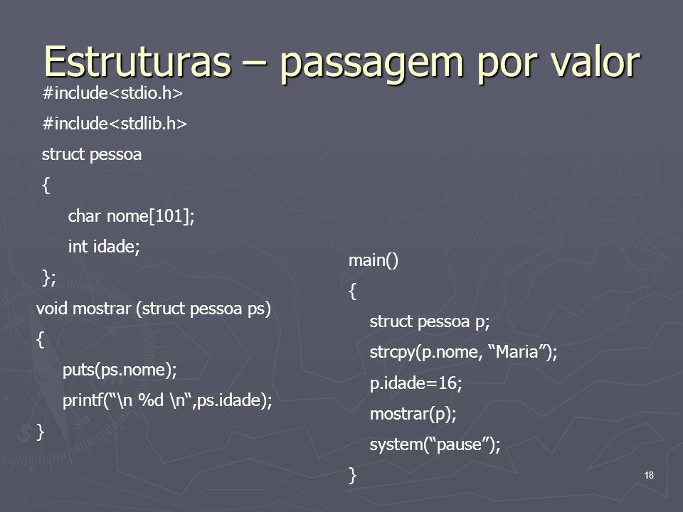 18 Estruturas – passagem por valor #include struct pessoa { char nome[101]; int idade; }; void mostrar (struct pessoa ps) { puts(ps.nome); printf(\n %