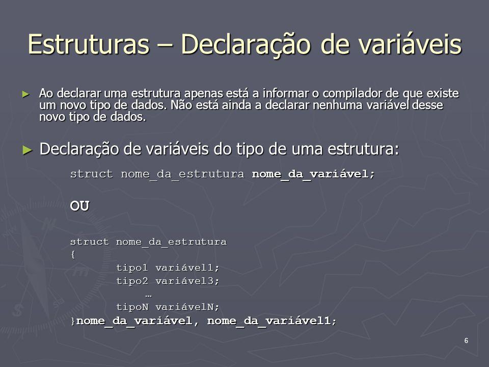 6 Estruturas – Declaração de variáveis Ao declarar uma estrutura apenas está a informar o compilador de que existe um novo tipo de dados. Não está ain
