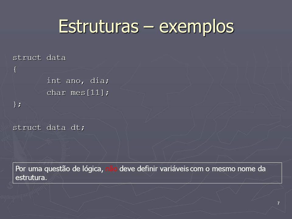 7 Estruturas – exemplos struct data { int ano, dia; int ano, dia; char mes[11]; char mes[11];}; struct data dt; Por uma questão de lógica, não deve de
