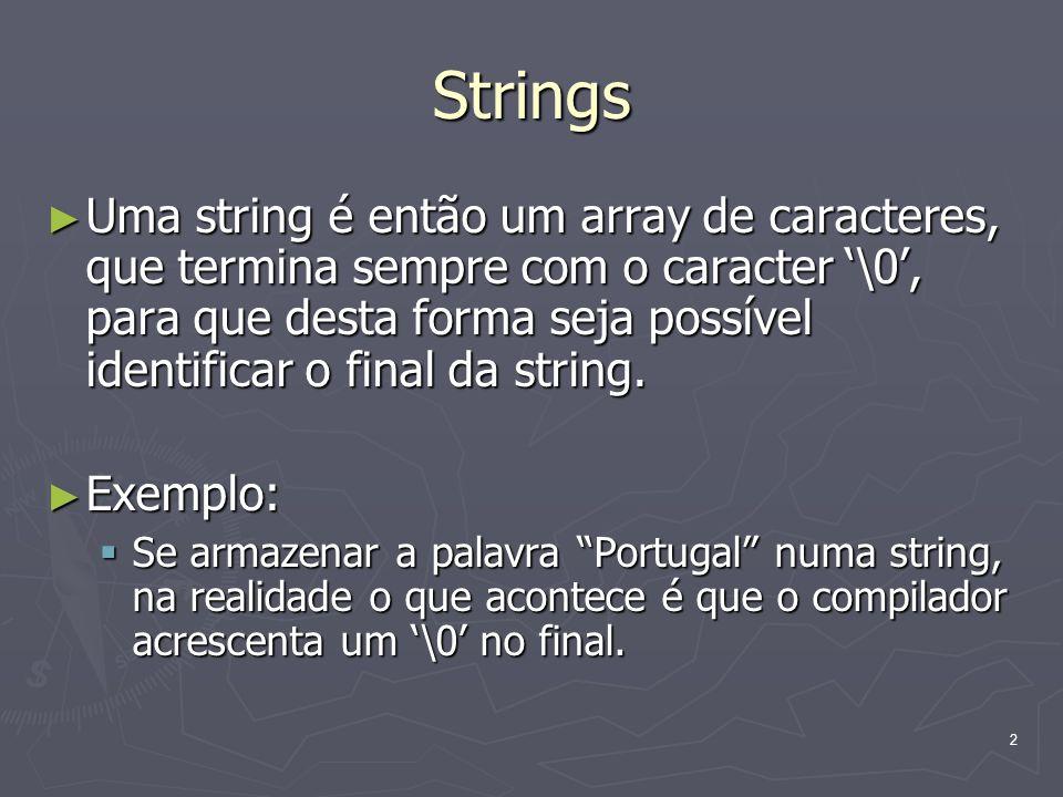 2 Strings Uma string é então um array de caracteres, que termina sempre com o caracter \0, para que desta forma seja possível identificar o final da s