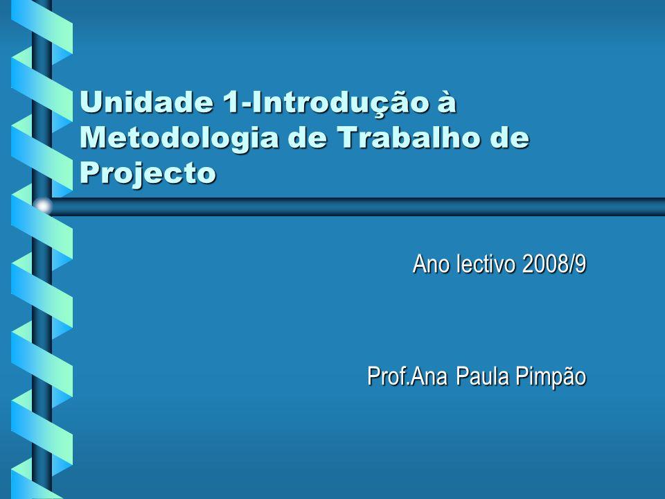 Unidade 1-Introdução à Metodologia de Trabalho de Projecto Ano lectivo 2008/9 Prof.Ana Paula Pimpão