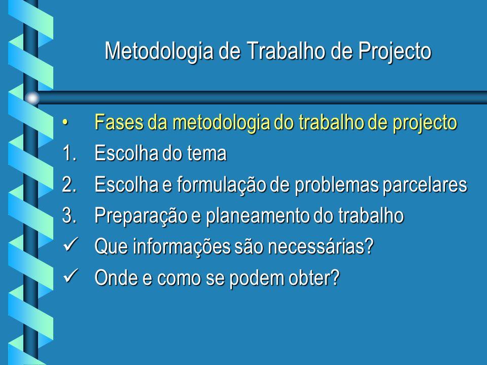 Metodologia de Trabalho de Projecto Fases da metodologia do trabalho de projectoFases da metodologia do trabalho de projecto 1.Escolha do tema 2.Escolha e formulação de problemas parcelares 3.Preparação e planeamento do trabalho Que informações são necessárias.