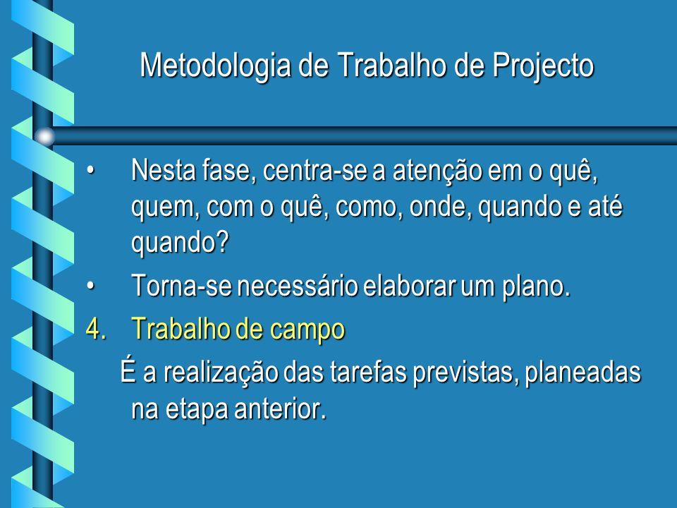 Metodologia de Trabalho de Projecto Nesta fase, centra-se a atenção em o quê, quem, com o quê, como, onde, quando e até quando?Nesta fase, centra-se a