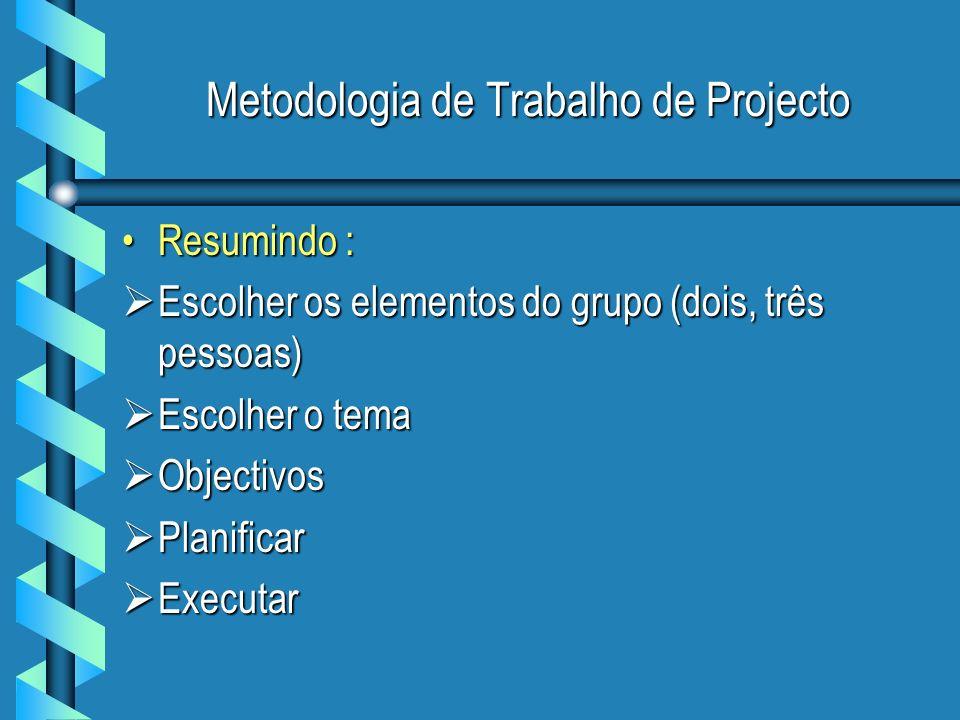 Metodologia de Trabalho de Projecto Resumindo :Resumindo : Escolher os elementos do grupo (dois, três pessoas) Escolher os elementos do grupo (dois, três pessoas) Escolher o tema Escolher o tema Objectivos Objectivos Planificar Planificar Executar Executar