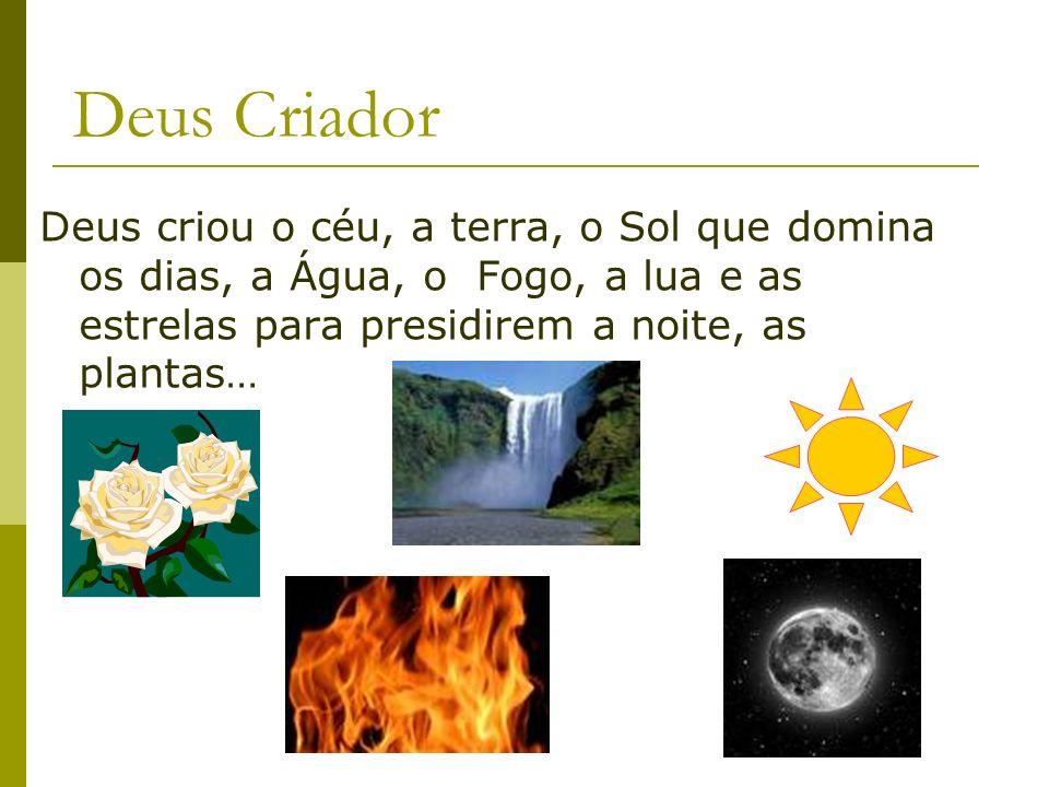 Deus Criador Deus criou o céu, a terra, o Sol que domina os dias, a Água, o Fogo, a lua e as estrelas para presidirem a noite, as plantas…
