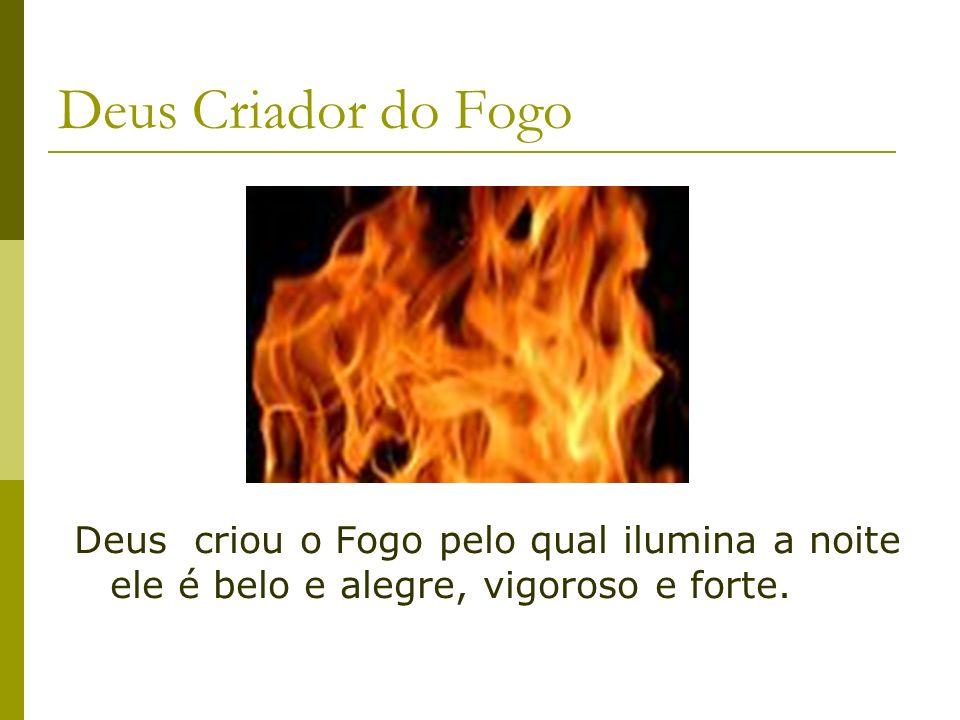 Deus Criador do Fogo Deus criou o Fogo pelo qual ilumina a noite ele é belo e alegre, vigoroso e forte.