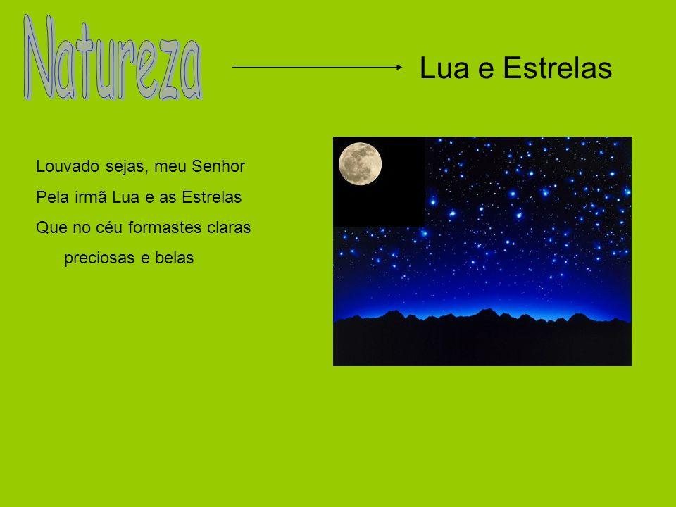 Lua e Estrelas Louvado sejas, meu Senhor Pela irmã Lua e as Estrelas Que no céu formastes claras preciosas e belas