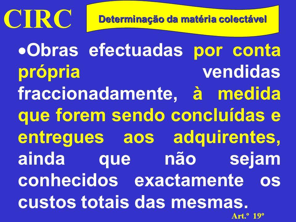 CIRC Art.º 19º Determinação da matéria colectável Critério da percentagem de acabamento O apuramento de resultados deve ser efectuado na medida em que as obras realizadas tenham atingido o grau de acabamento corresponde aos montantes facturados
