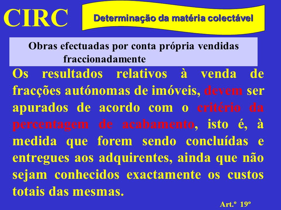 CIRC Art.º 19º Determinação da matéria colectável Obras efectuadas por conta própria vendidas fraccionadamente Podem ser repartidos e imputados a cada fracção tendo em conta a respectiva área, a permilagem ou de acordo com outro critério devidamente justificado e que se revele adequado.