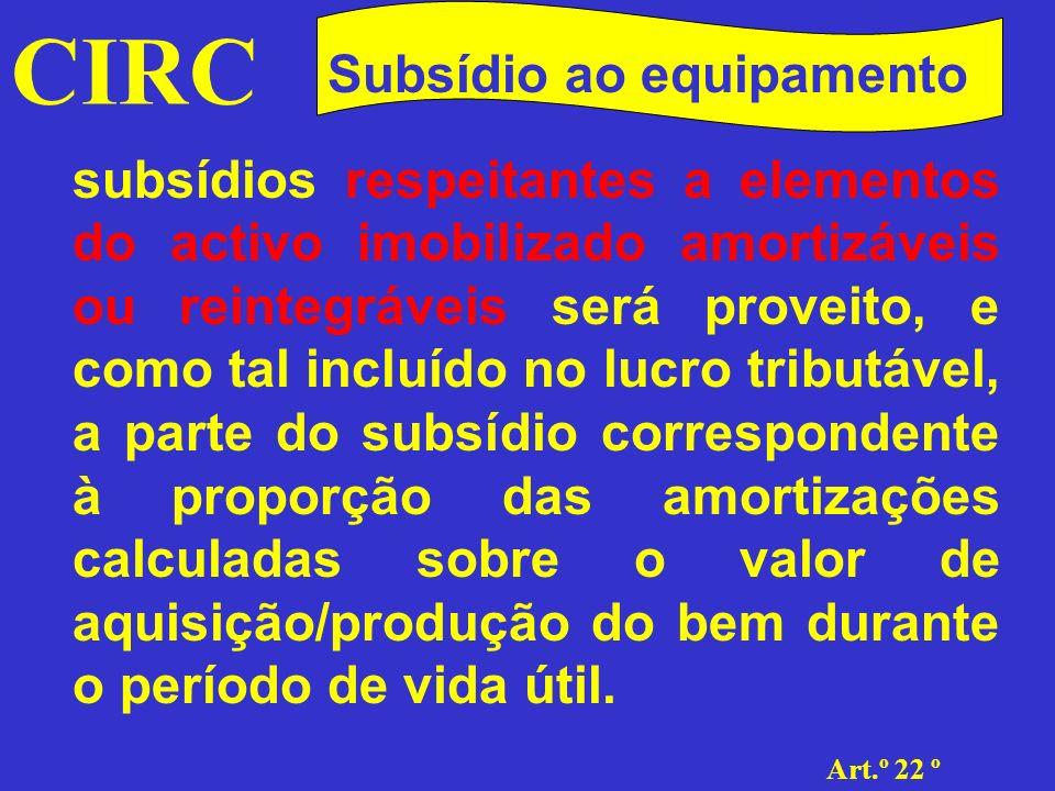 CIRC Art.º 2 2.º Subsídios Desta forma, a parte a considerar como proveito, terá sempre como limite mínimo a que proporcionalmente corresponder à quota mínima de reintegração ou amortização, i.e., a correspondente a metade da taxa máxima fixada segundo o método das quotas constantes (n.º 2 do art.º 22.º).